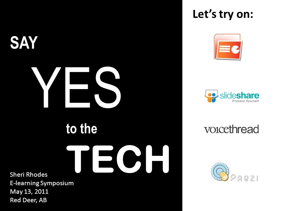 SAY YES to the TECH Let's try on: Sheri Rhodes E-learning Symposium May 13, 2011 Red Deer, AB