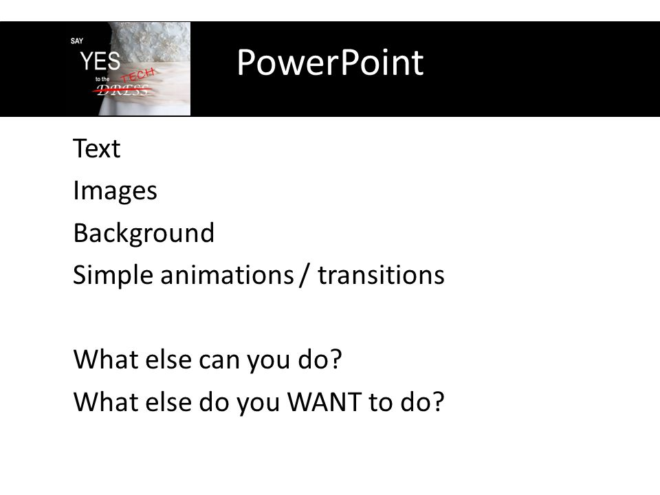 PowerPoint Text Images Background Simple animations / transitions What else can you do.