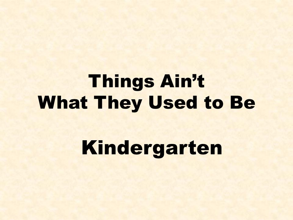 Things Ain't What They Used to Be Kindergarten