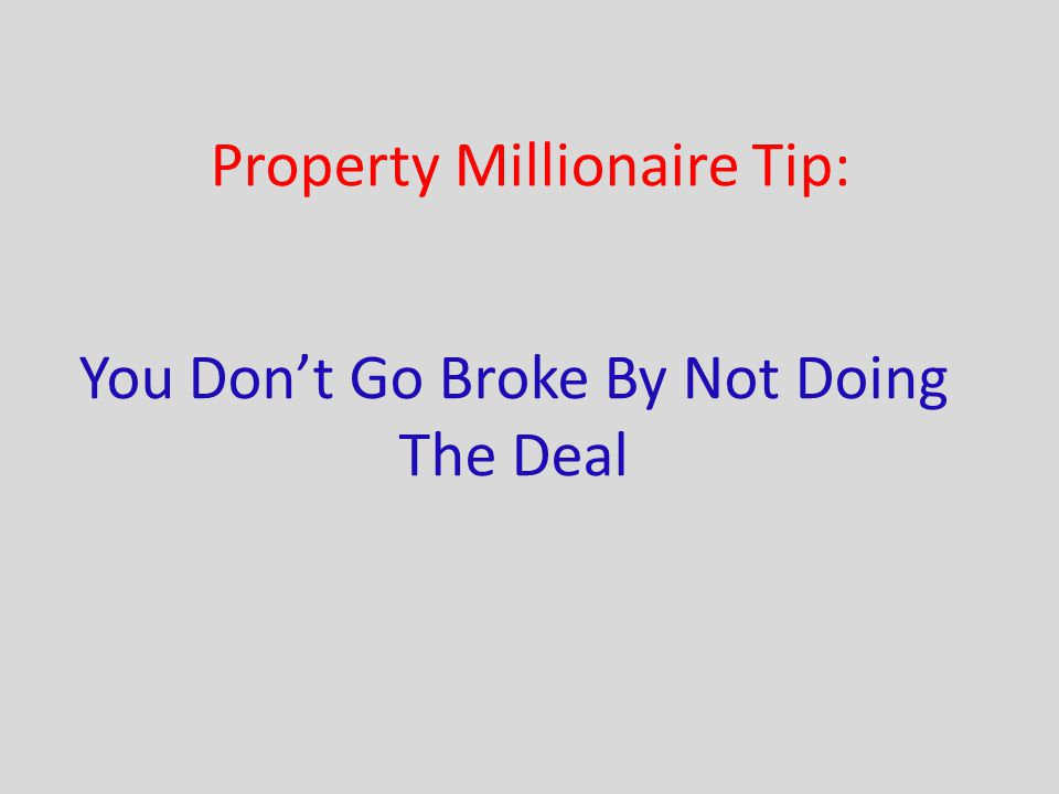 Property Millionaire Tip: You Don't Go Broke By Not Doing The Deal