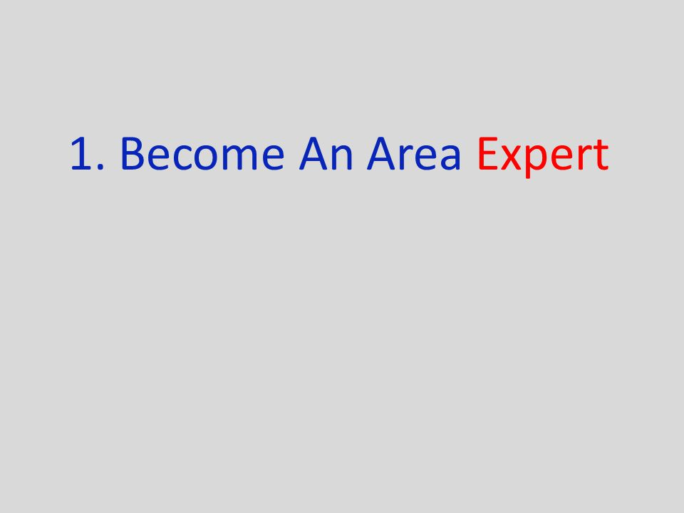 1. Become An Area Expert