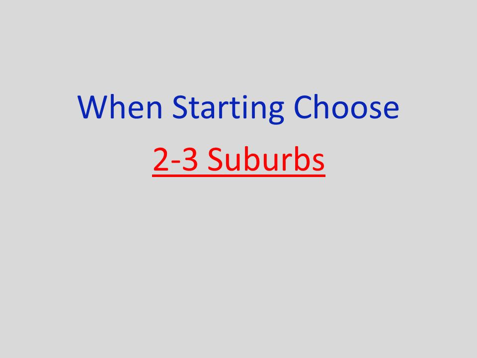 When Starting Choose 2-3 Suburbs