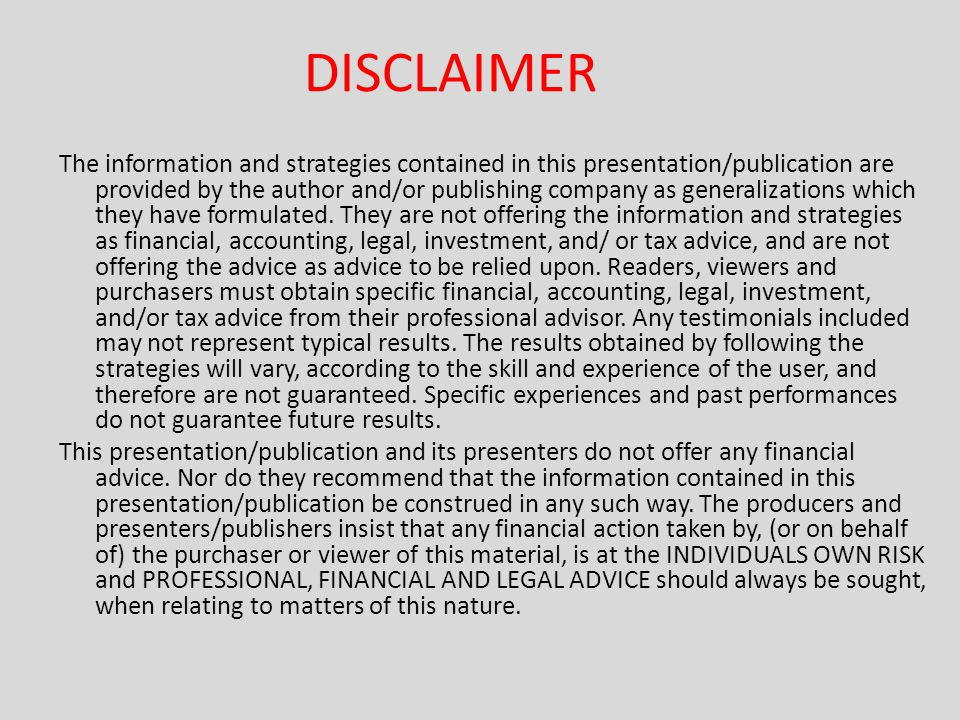 DISCLAIMER The information and strategies contained in this presentation/publication are provided by the author and/or publishing company as generalizations which they have formulated.