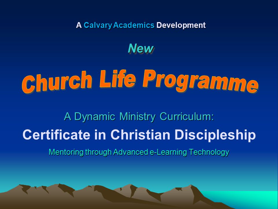 A Dynamic Ministry Curriculum: Certificate in Christian Discipleship Mentoring through Advanced e-Learning Technology A Calvary Academics Development