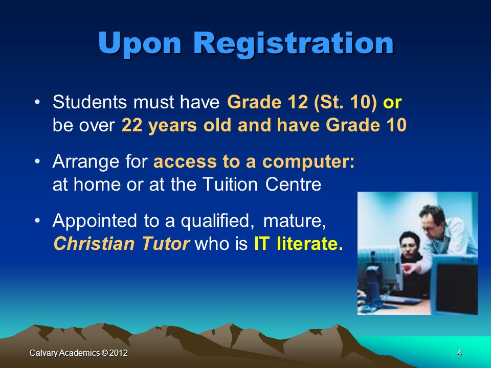 Calvary Academics © 20124 Upon Registration Students must have Grade 12 (St. 10) or be over 22 years old and have Grade 10 Arrange for access to a com