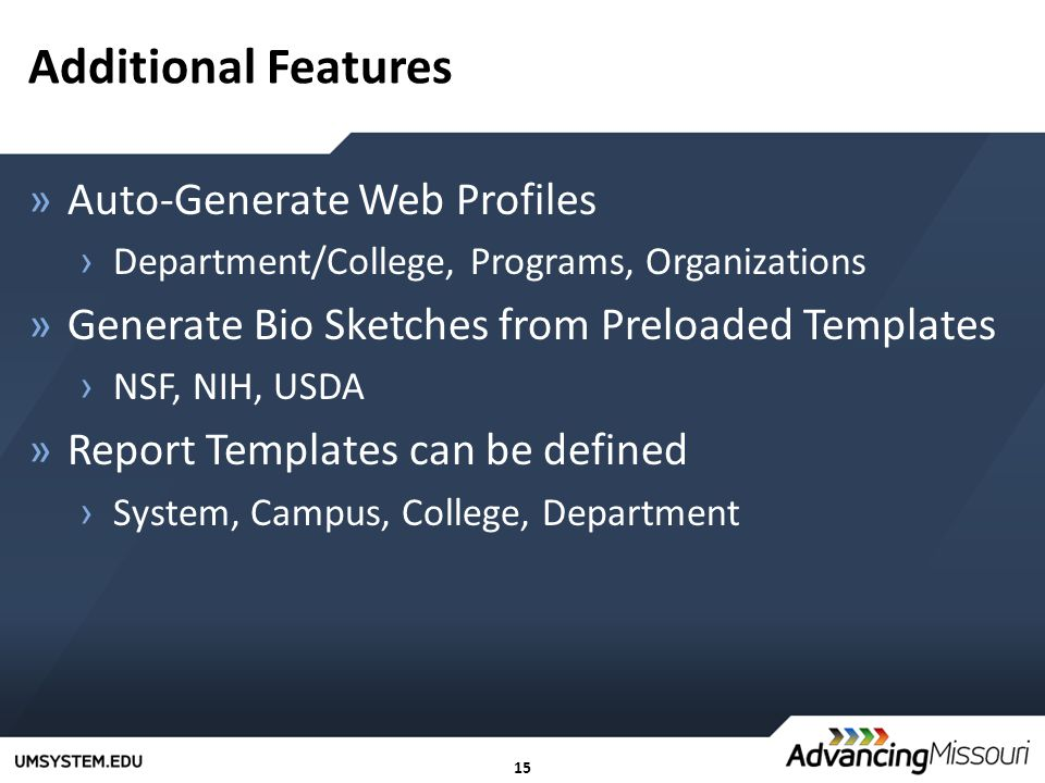 15 Additional Features »Auto-Generate Web Profiles › Department/College, Programs, Organizations »Generate Bio Sketches from Preloaded Templates › NSF, NIH, USDA »Report Templates can be defined › System, Campus, College, Department