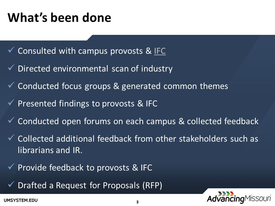 3 What's been done Consulted with campus provosts & IFCIFC Directed environmental scan of industry Conducted focus groups & generated common themes Presented findings to provosts & IFC Conducted open forums on each campus & collected feedback Collected additional feedback from other stakeholders such as librarians and IR.