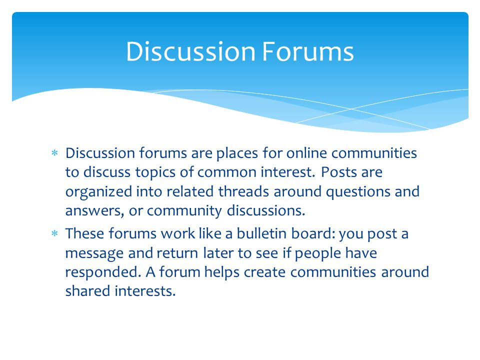  Discussion forums are places for online communities to discuss topics of common interest. Posts are organized into related threads around questions