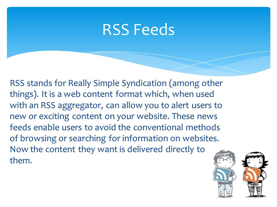 RSS stands for Really Simple Syndication (among other things). It is a web content format which, when used with an RSS aggregator, can allow you to al