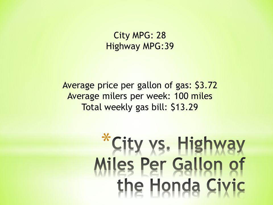 City MPG: 28 Highway MPG:39 Average price per gallon of gas: $3.72 Average milers per week: 100 miles Total weekly gas bill: $13.29