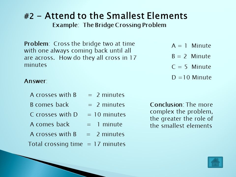 #2 - Attend to the Smallest Elements Example: The Bridge Crossing Problem A = 1 Minute B = 2 Minute C = 5 Minute D =10 Minute Problem: Cross the bridg
