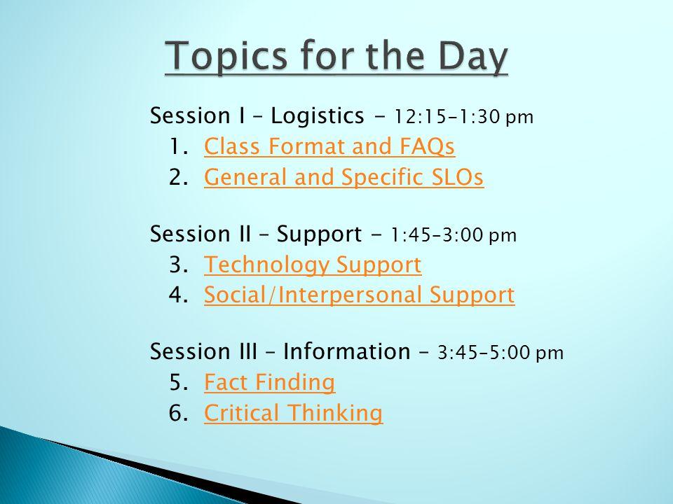 Session I – Logistics - 12:15-1:30 pm 1. Class Format and FAQsClass Format and FAQs 2. General and Specific SLOsGeneral and Specific SLOs Session II –