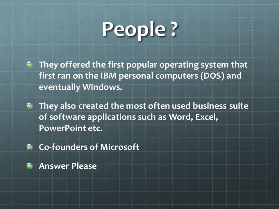 People ? They offered the first popular operating system that first ran on the IBM personal computers (DOS) and eventually Windows. They also created