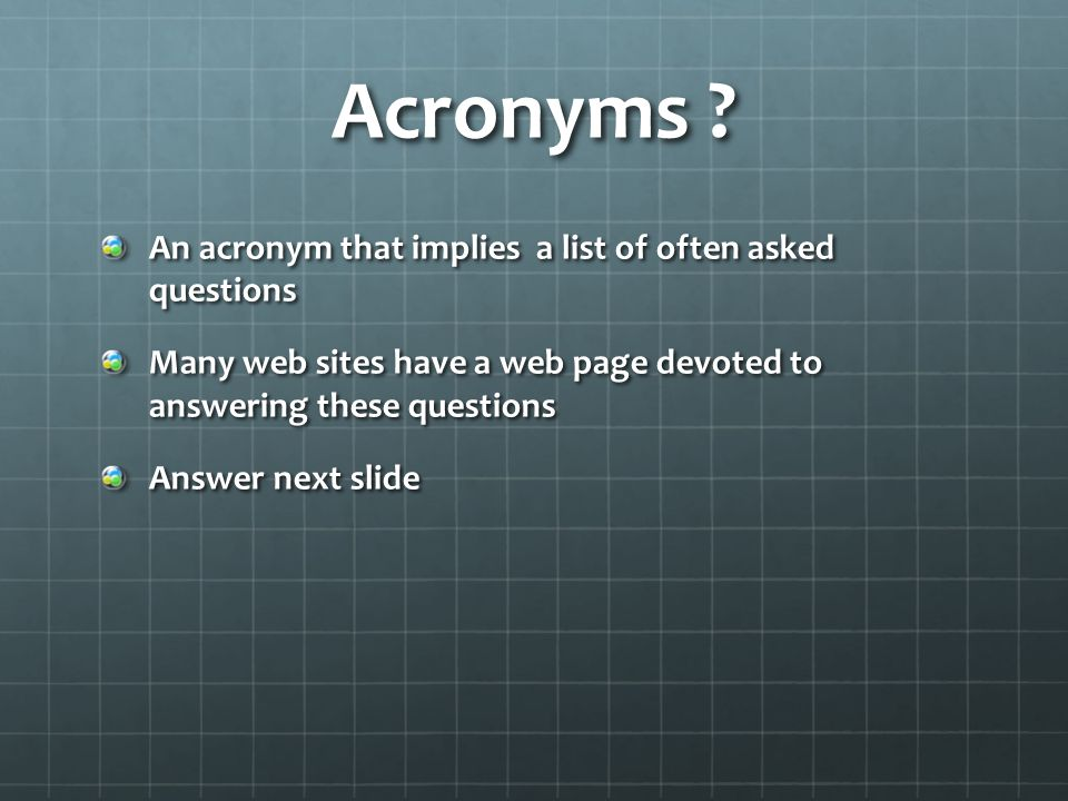 Acronyms ? An acronym that implies a list of often asked questions Many web sites have a web page devoted to answering these questions Answer next sli