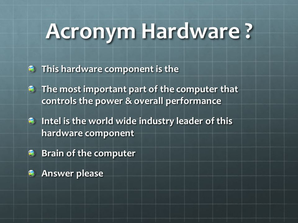 Acronym Hardware ? This hardware component is the The most important part of the computer that controls the power & overall performance Intel is the w