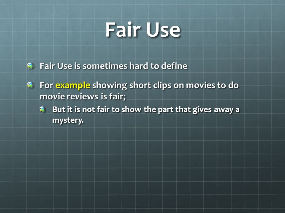Fair Use Fair Use is sometimes hard to define For example showing short clips on movies to do movie reviews is fair; But it is not fair to show the part that gives away a mystery.