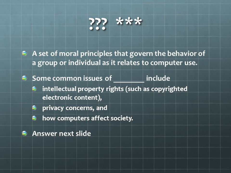 ??? *** A set of moral principles that govern the behavior of a group or individual as it relates to computer use. Some common issues of ________ incl