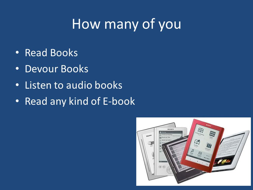 How many of you Read Books Devour Books Listen to audio books Read any kind of E-book