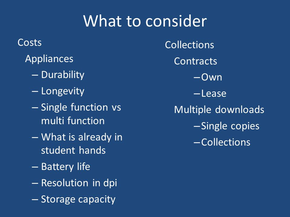 What to consider Costs Appliances – Durability – Longevity – Single function vs multi function – What is already in student hands – Battery life – Resolution in dpi – Storage capacity Collections Contracts – Own – Lease Multiple downloads – Single copies – Collections