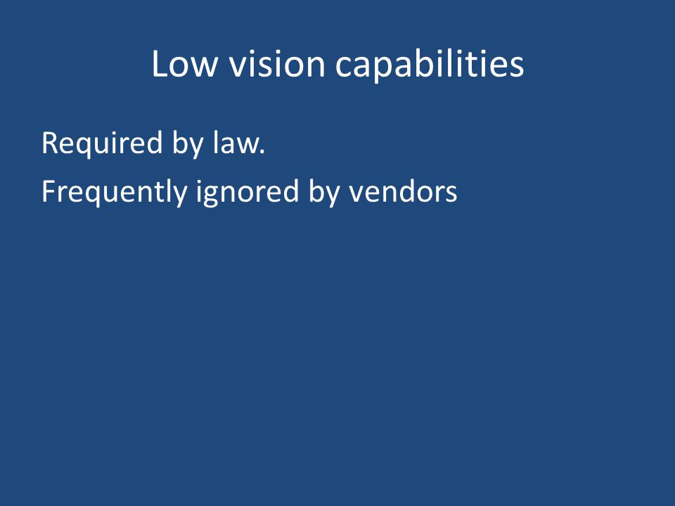 Low vision capabilities Required by law. Frequently ignored by vendors