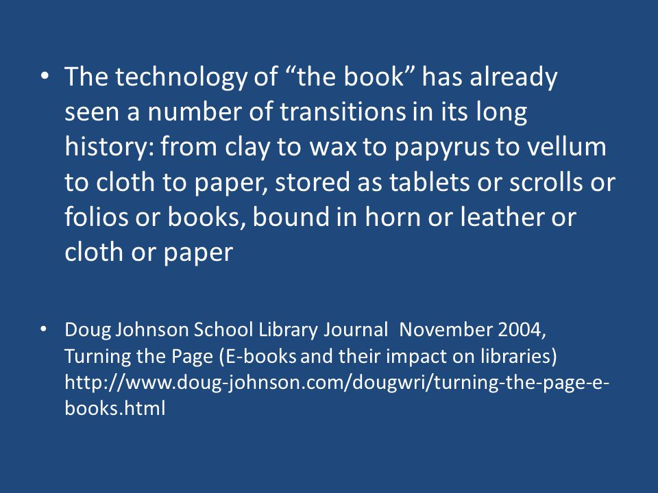 The technology of the book has already seen a number of transitions in its long history: from clay to wax to papyrus to vellum to cloth to paper, stored as tablets or scrolls or folios or books, bound in horn or leather or cloth or paper Doug Johnson School Library Journal November 2004, Turning the Page (E-books and their impact on libraries) http://www.doug-johnson.com/dougwri/turning-the-page-e- books.html