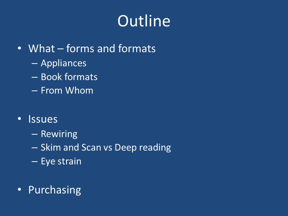 Outline What – forms and formats – Appliances – Book formats – From Whom Issues – Rewiring – Skim and Scan vs Deep reading – Eye strain Purchasing