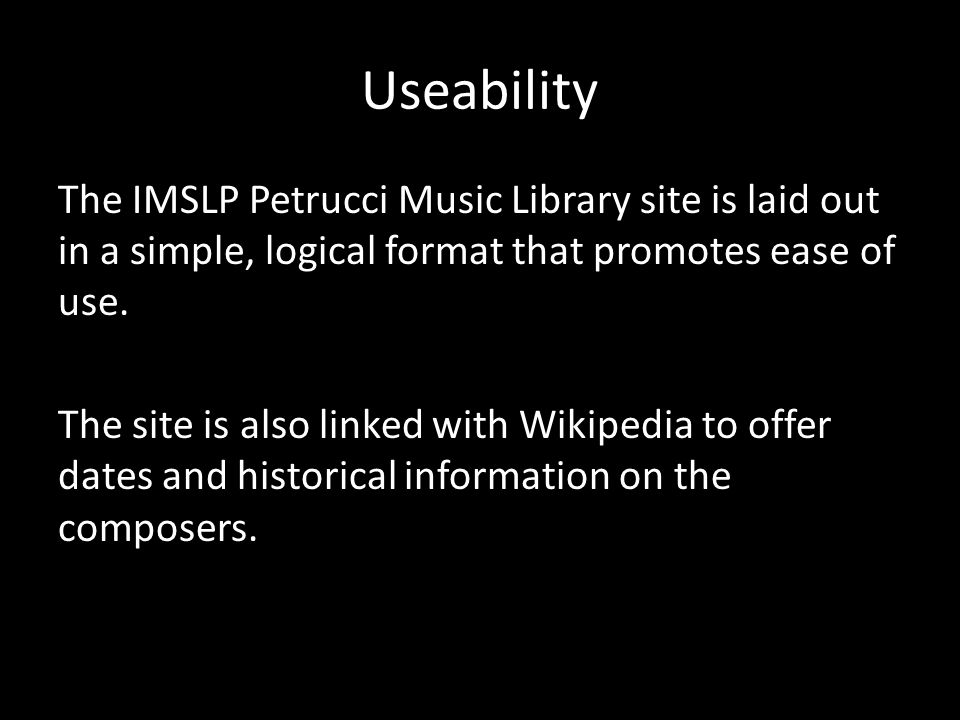 Useability The IMSLP Petrucci Music Library site is laid out in a simple, logical format that promotes ease of use.
