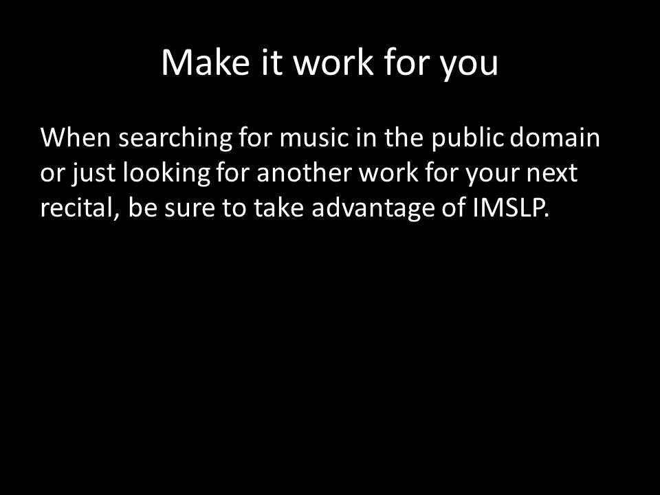 Make it work for you When searching for music in the public domain or just looking for another work for your next recital, be sure to take advantage of IMSLP.