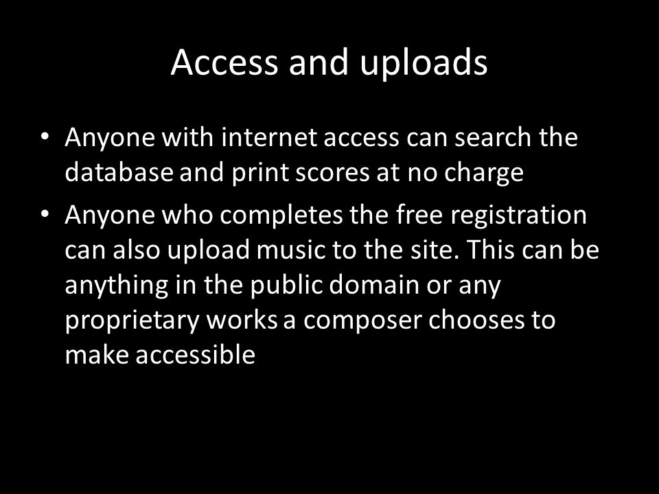 Access and uploads Anyone with internet access can search the database and print scores at no charge Anyone who completes the free registration can also upload music to the site.