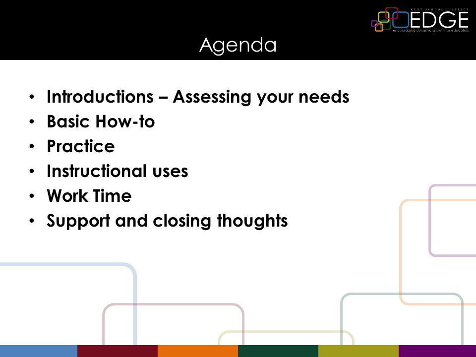 Agenda Introductions – Assessing your needs Basic How-to Practice Instructional uses Work Time Support and closing thoughts