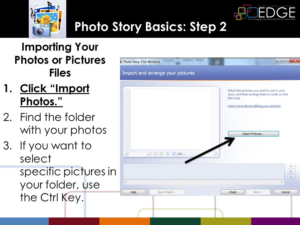 Photo Story Basics: Step 2 Importing Your Photos or Pictures Files 1.Click Import Photos. 2.Find the folder with your photos 3.If you want to select specific pictures in your folder, use the Ctrl Key.