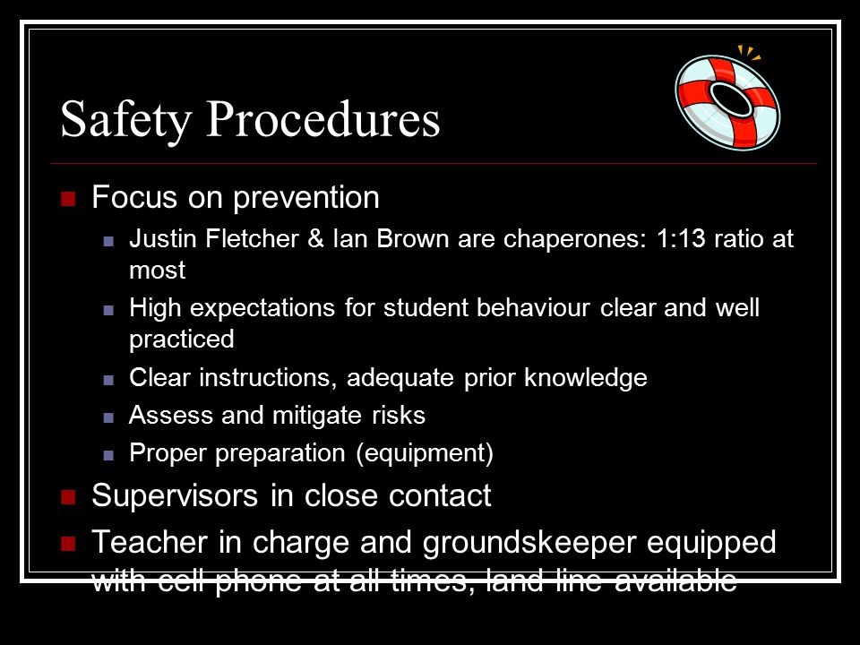 Safety Procedures Focus on prevention Justin Fletcher & Ian Brown are chaperones: 1:13 ratio at most High expectations for student behaviour clear and well practiced Clear instructions, adequate prior knowledge Assess and mitigate risks Proper preparation (equipment) Supervisors in close contact Teacher in charge and groundskeeper equipped with cell phone at all times, land line available