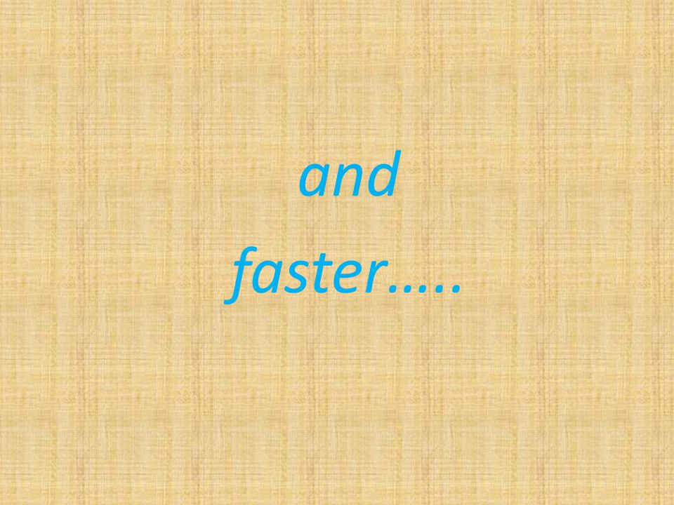 and faster…..