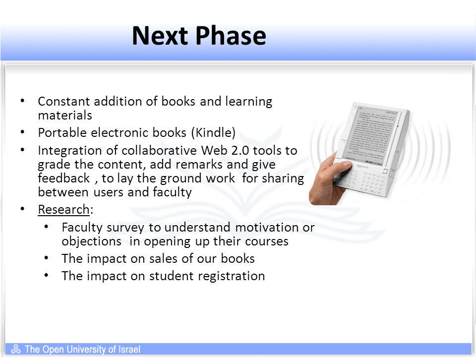 Next Phase Constant addition of books and learning materials Portable electronic books (Kindle) Integration of collaborative Web 2.0 tools to grade the content, add remarks and give feedback, to lay the ground work for sharing between users and faculty Research: Faculty survey to understand motivation or objections in opening up their courses The impact on sales of our books The impact on student registration