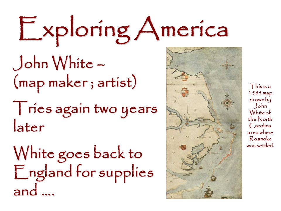 Exploring America John White – (map maker ; artist) Tries again two years later In 1587, the Virginia Company, financed by Sir Walter Raleigh, sponsored the first attempt at a permanent English settlement in the New World.