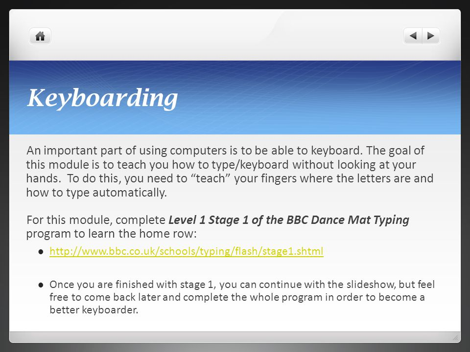 Keyboarding An important part of using computers is to be able to keyboard. The goal of this module is to teach you how to type/keyboard without looki