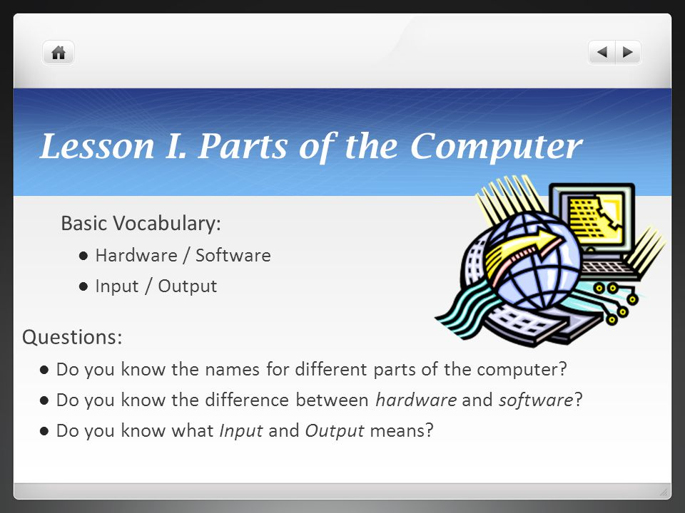 Lesson I. Parts of the Computer Basic Vocabulary: Hardware / Software Input / Output Questions: Do you know the names for different parts of the compu