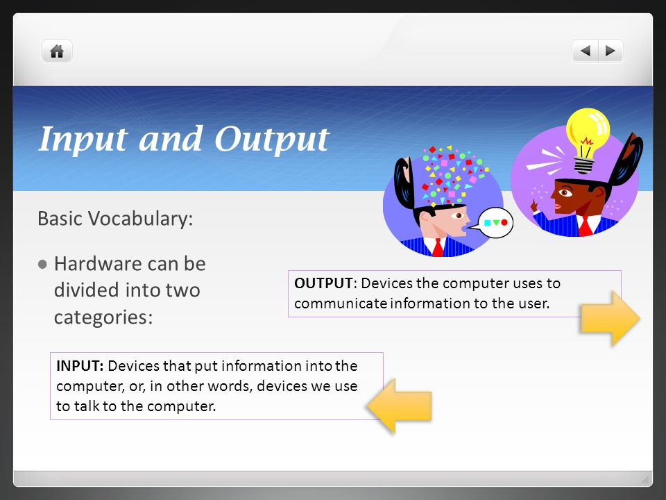 Input and Output Basic Vocabulary: Hardware can be divided into two categories: INPUT: Devices that put information into the computer, or, in other wo