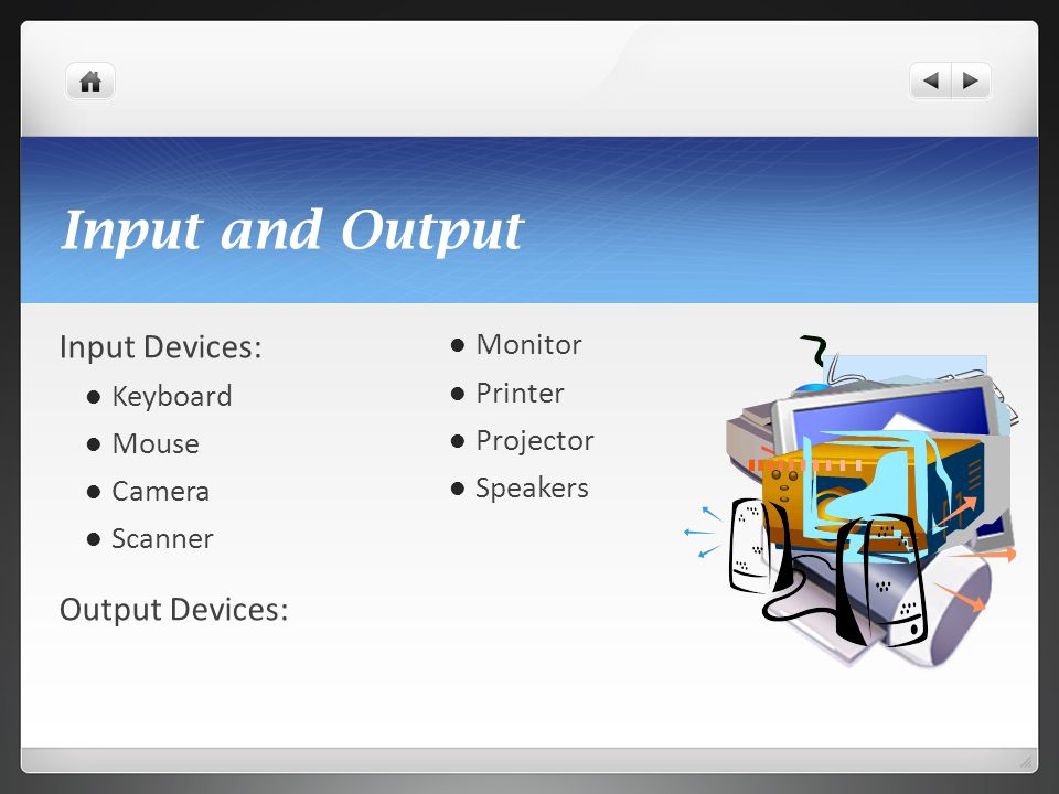 Input and Output Input Devices: Keyboard Mouse Camera Scanner Output Devices: Monitor Printer Projector Speakers