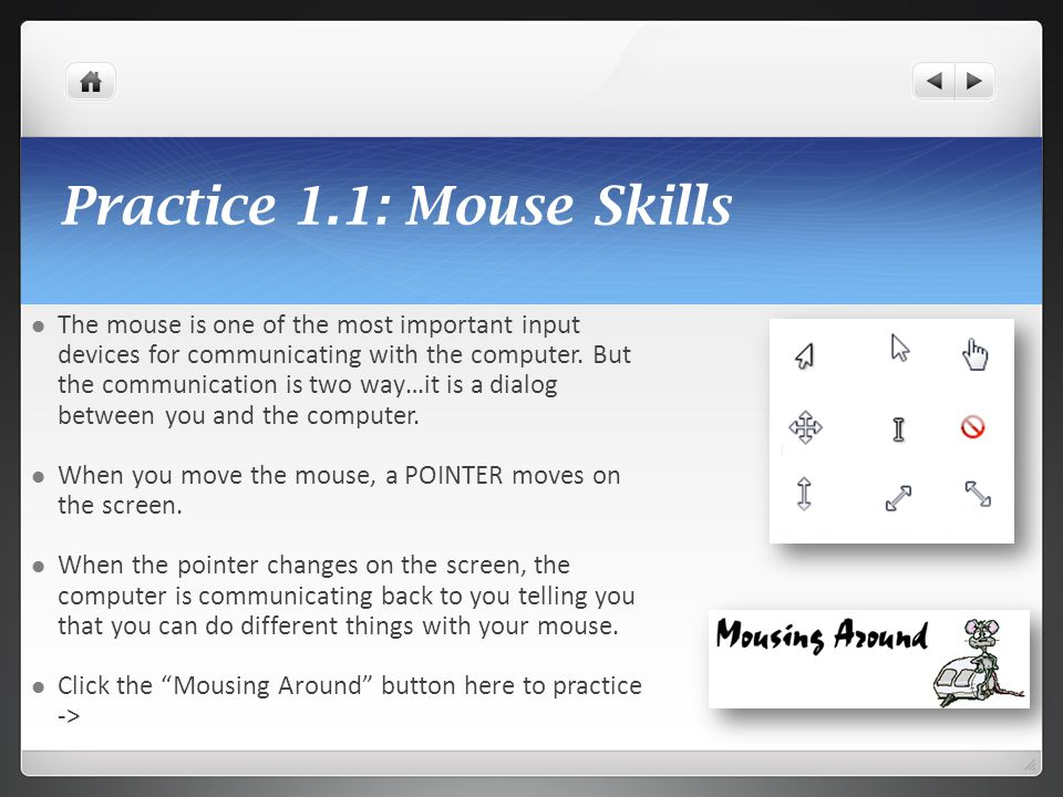 Practice 1.1: Mouse Skills The mouse is one of the most important input devices for communicating with the computer. But the communication is two way…