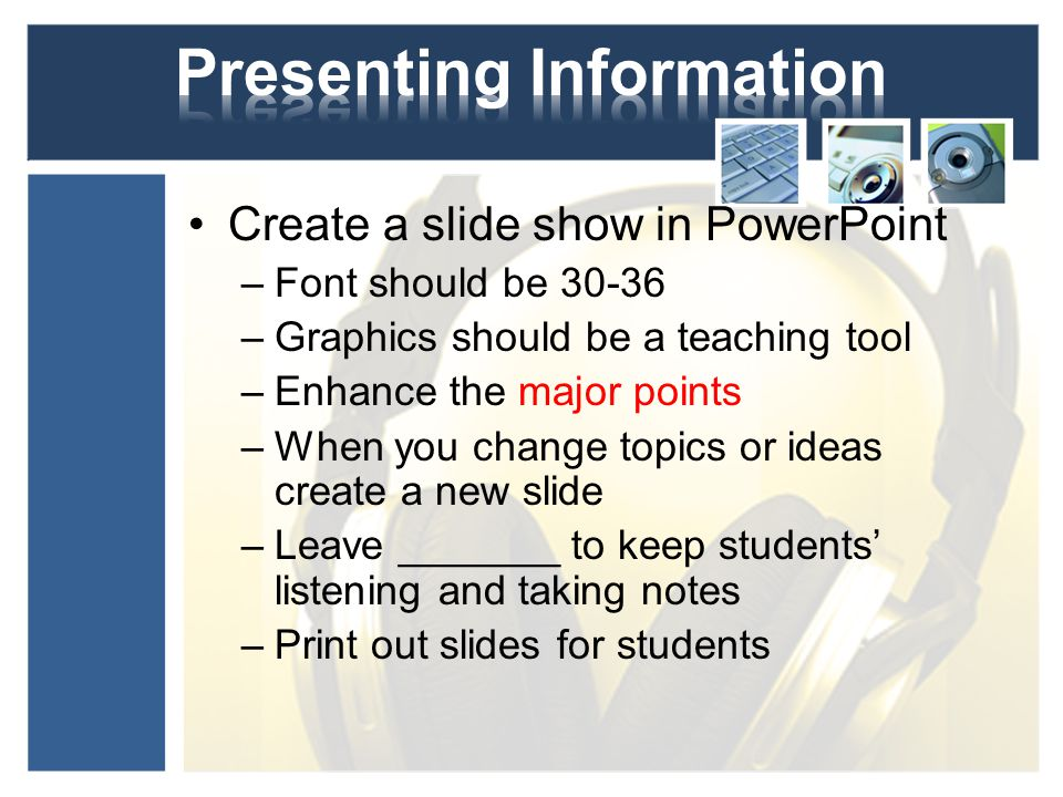 Create a slide show in PowerPoint –Font should be 30-36 –Graphics should be a teaching tool –Enhance the major points –When you change topics or ideas create a new slide –Leave _______ to keep students' listening and taking notes –Print out slides for students