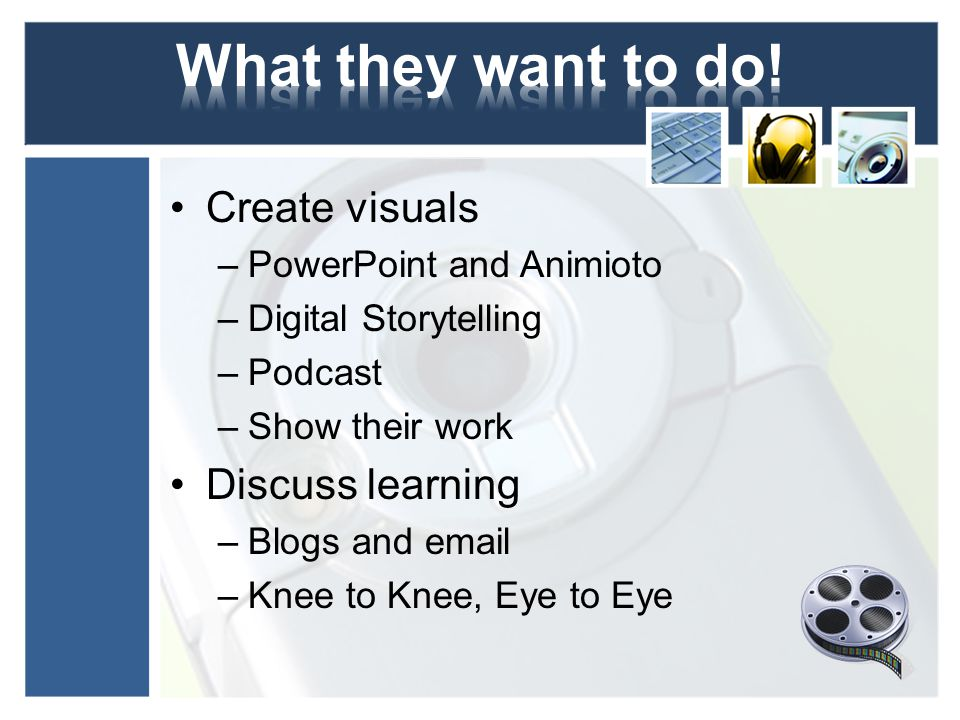Create visuals –PowerPoint and Animioto –Digital Storytelling –Podcast –Show their work Discuss learning –Blogs and email –Knee to Knee, Eye to Eye