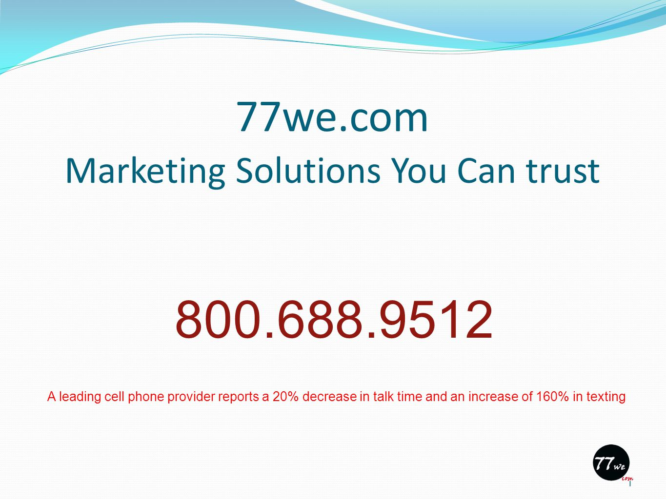 77we.com Marketing Solutions You Can trust 1 800.688.9512 A leading cell phone provider reports a 20% decrease in talk time and an increase of 160% in texting