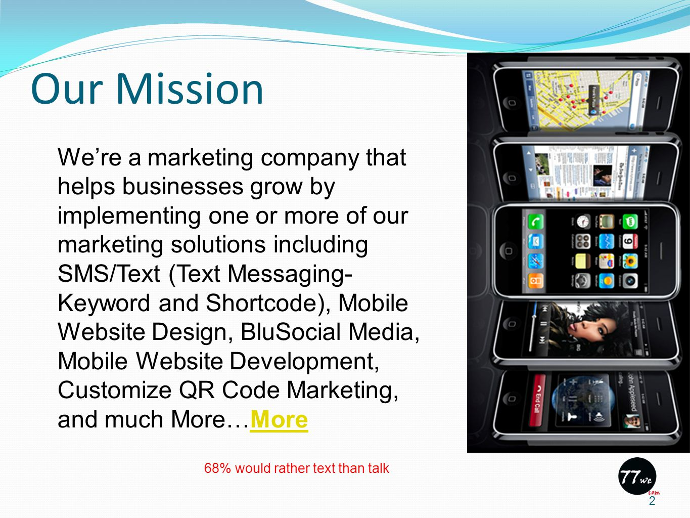 Our Mission 2 We're a marketing company that helps businesses grow by implementing one or more of our marketing solutions including SMS/Text (Text Messaging- Keyword and Shortcode), Mobile Website Design, BluSocial Media, Mobile Website Development, Customize QR Code Marketing, and much More…MoreMore 68% would rather text than talk
