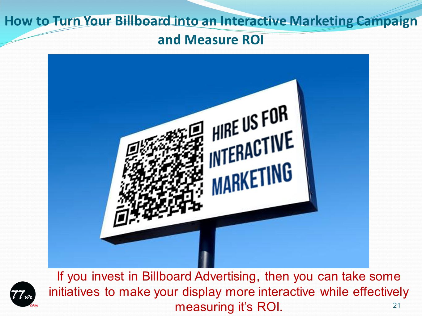 How to Turn Your Billboard into an Interactive Marketing Campaign and Measure ROI 21 If you invest in Billboard Advertising, then you can take some initiatives to make your display more interactive while effectively measuring it's ROI.
