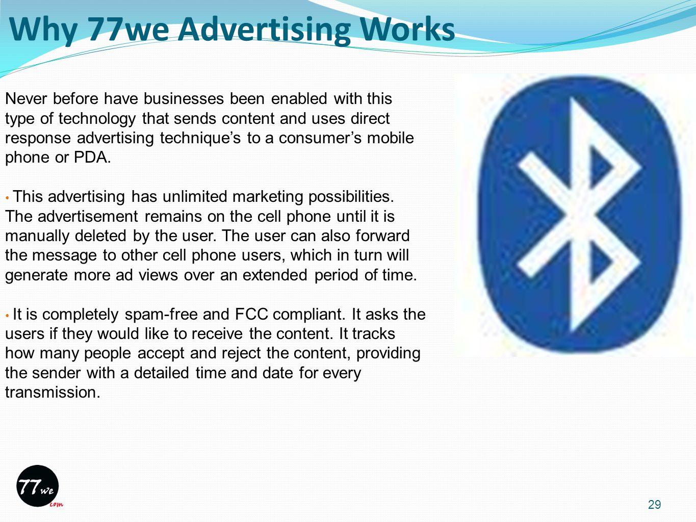 Why 77we Advertising Works 29 Never before have businesses been enabled with this type of technology that sends content and uses direct response advertising technique's to a consumer's mobile phone or PDA.