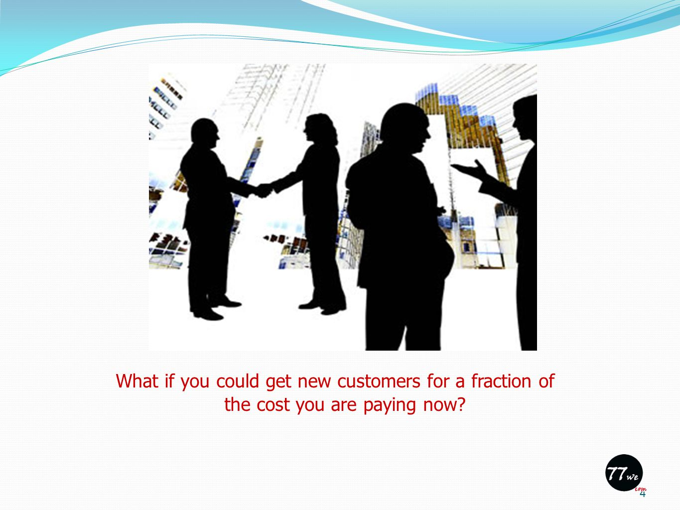 What if you could get new customers for a fraction of the cost you are paying now 4