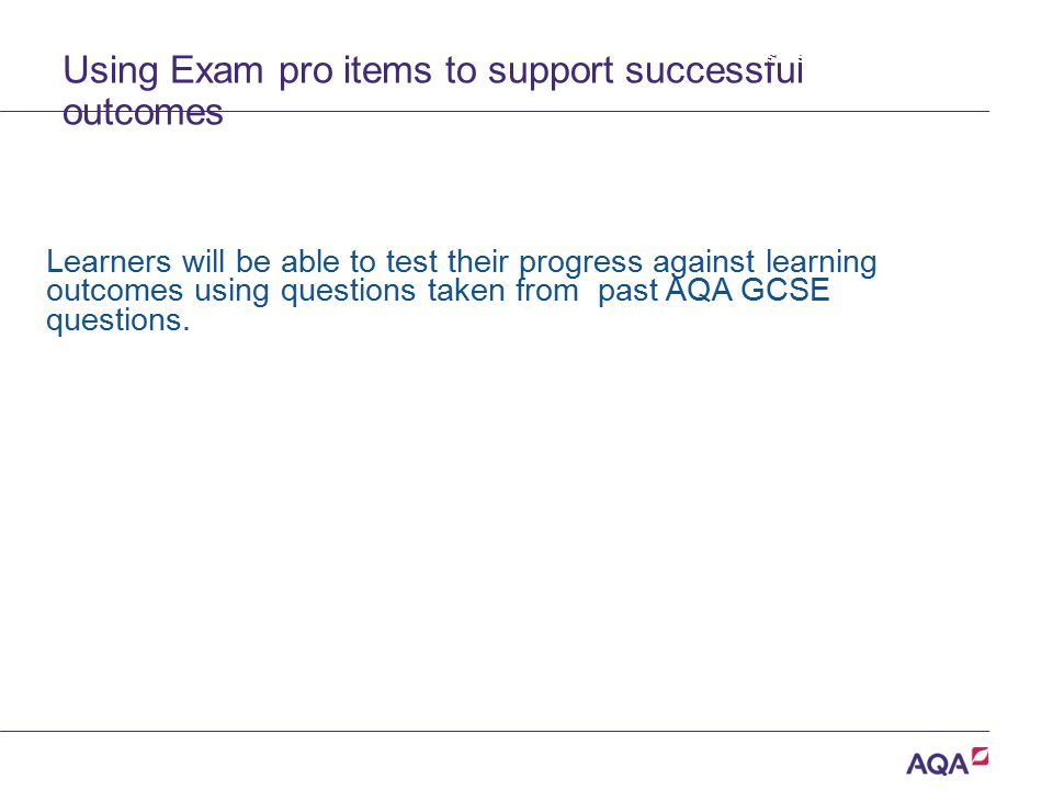 Using Exam pro items to support successful outcomes Learners will be able to test their progress against learning outcomes using questions taken from
