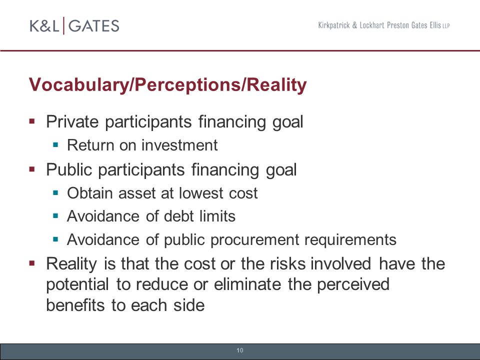 10 Vocabulary/Perceptions/Reality  Private participants financing goal  Return on investment  Public participants financing goal  Obtain asset at lowest cost  Avoidance of debt limits  Avoidance of public procurement requirements  Reality is that the cost or the risks involved have the potential to reduce or eliminate the perceived benefits to each side