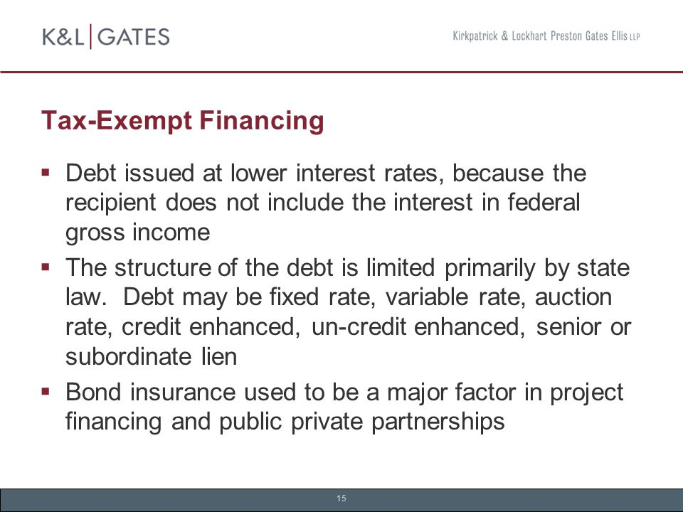 15 Tax-Exempt Financing  Debt issued at lower interest rates, because the recipient does not include the interest in federal gross income  The structure of the debt is limited primarily by state law.